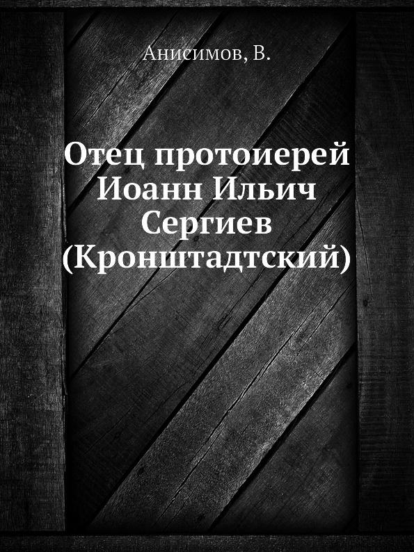 В. Анисимов Отец протоиерей Иоанн Ильич Сергиев (Кронштадтский)
