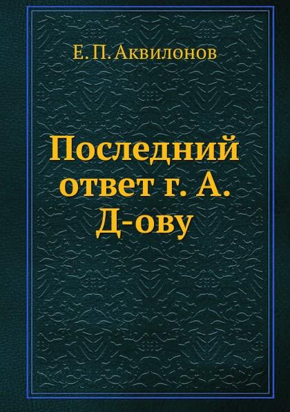 Е.П. Аквилонов Последний ответ г. А. Д-ову
