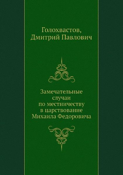 Д.П. Голохвастов Замечательные случаи по местничеству в царствование Михаила Федоровича