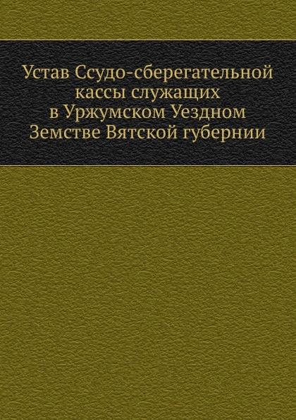 Коллектив авторов Устав Ссудо-сберегательной кассы служащих в Уржумском Уездном Земстве Вятской губернии
