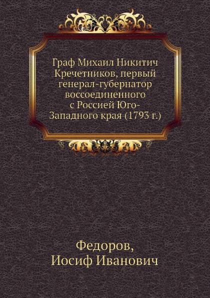 И.И. Федоров Граф Михаил Никитич Кречетников, первый генерал-губернатор воссоединенного с Россией Юго-Западного края (1793 г.)