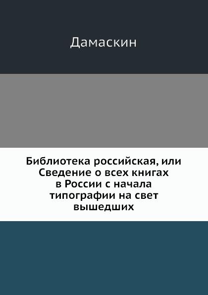 Дамаскин Библиотека российская, или Сведение о всех книгах в России с начала типографии на свет вышедших