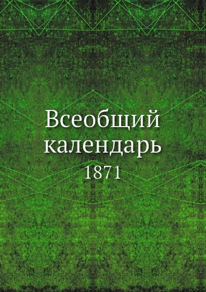 Коллектив авторов Всеобщий календарь. 1871 коллектив авторов всеобщий календарь на 1918 г сокращ