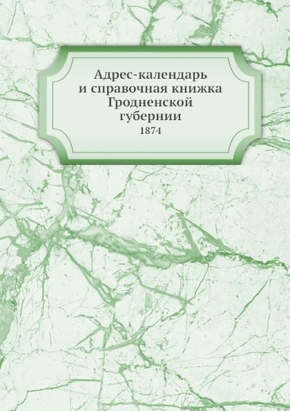 Коллектив авторов Адрес-календарь и справочная книжка Гродненской губернии. 1874