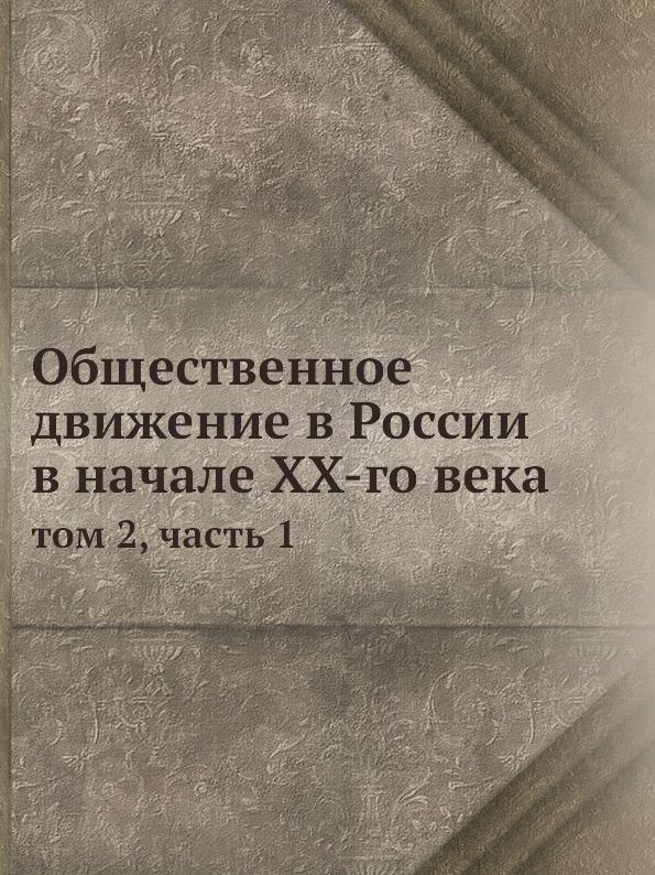 Коллектив авторов Общественное движение в России в начале XX-го века. том 2, часть 1