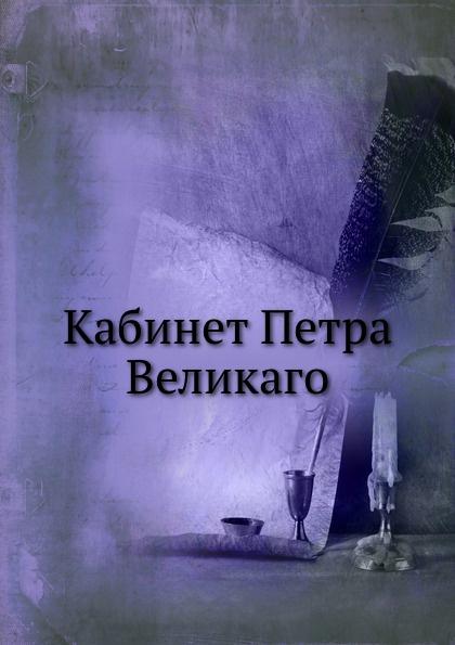 Коллектив авторов Кабинет Петра Великаго