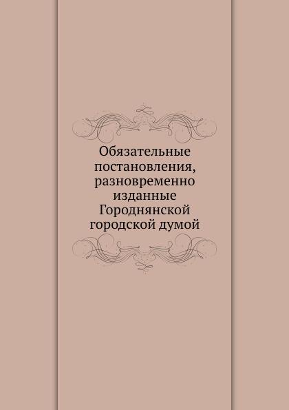 Коллектив авторов Обязательные постановления, разновременно изданные Городнянской городской думой