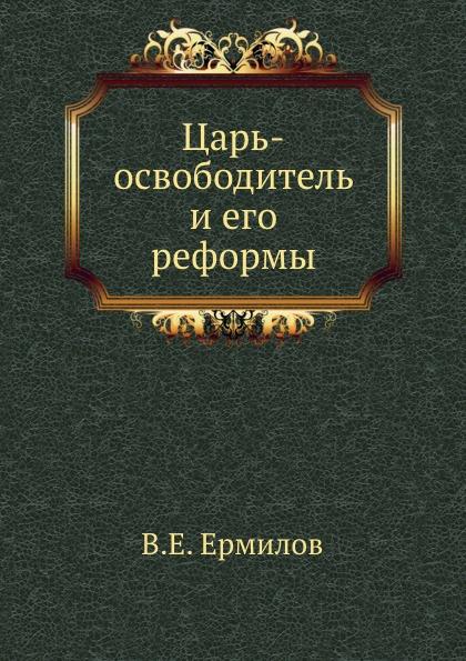 В.Е. Ермилов Царь-освободитель и его реформы