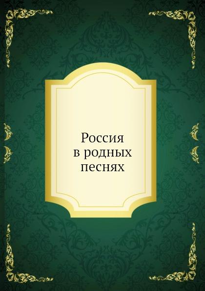 Коллектив авторов Россия в родных песнях