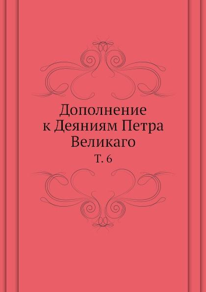 Коллектив авторов Дополнение к Деяниям Петра Великаго. Том 6