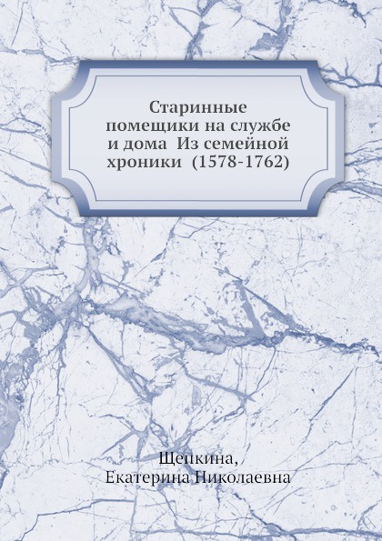 Е.Н. Щепкина Старинные помещики на службе и дома Из семейной хроники (1578-1762)