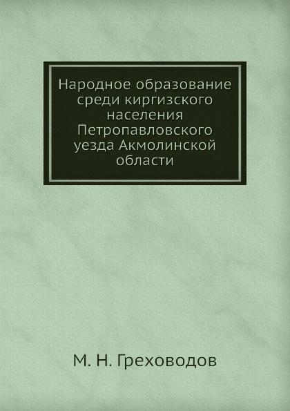 М.Н. Греховодов Народное образование среди киргизского населения Петропавловского уезда Акмолинской области