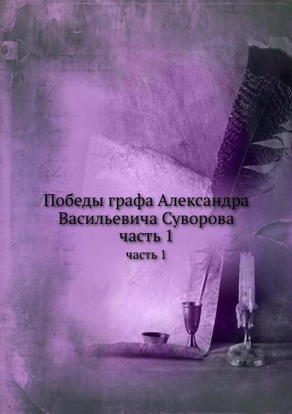 Коллектив авторов Победы графа Александра Васильевича Суворова. часть 1