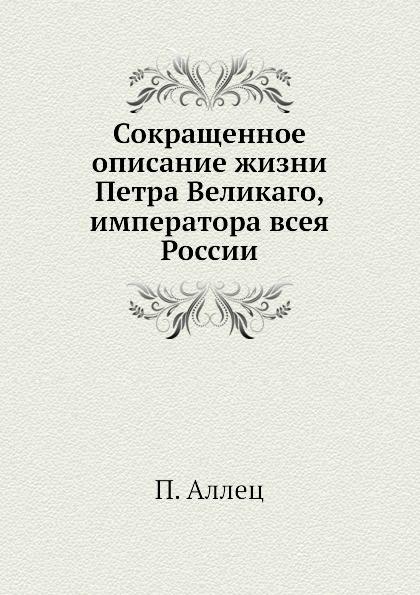 П. Аллец Сокращенное описание жизни Петра Великаго, императора всея России