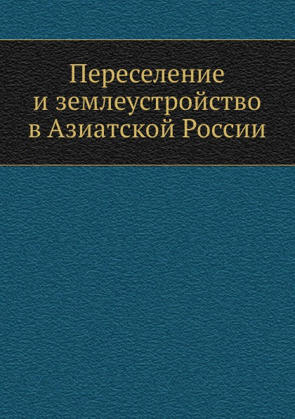 Коллектив авторов Переселение и землеустройство в Азиатской России