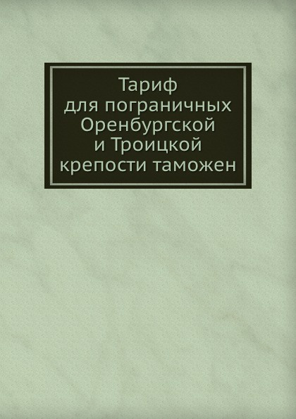 Коллектив авторов Тариф для пограничных Оренбургской и Троицкой крепости таможен отсутствует тариф для пограничных оренбургской и троицкой крепости таможен