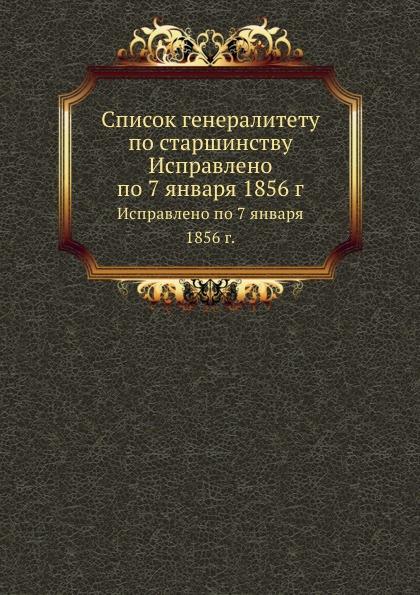 Коллектив авторов Список генералитету по старшинству. Исправлено по 7 января 1856 г. коллектив авторов военная оториноларингология