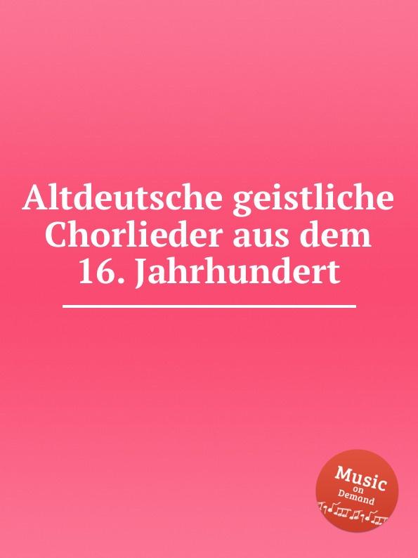 Коллектив авторов Altdeutsche geistliche Chorlieder aus dem 16. Jahrhundert h mettke altdeutsche texte