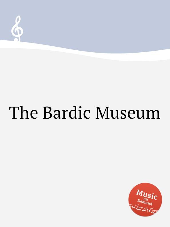 Коллектив авторов The Bardic Museum коллектив авторов longman broderip s selection of music for the pedal harp