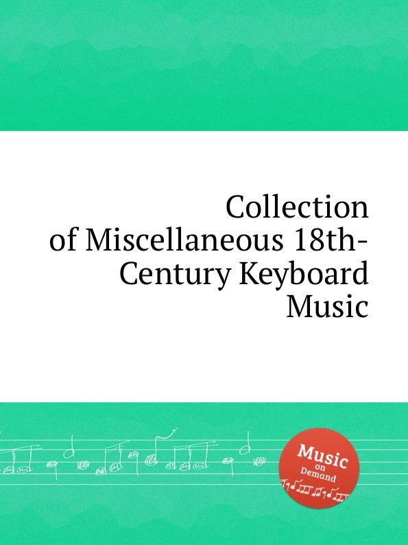 Коллектив авторов Collection of Miscellaneous 18th-Century Keyboard Music коллектив авторов wyeth s repository of sacred music
