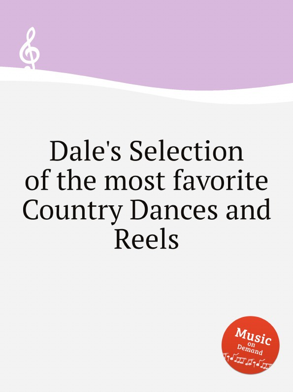 Коллектив авторов Dale.s Selection of the most favorite Country Dances and Reels коллектив авторов longman broderip s selection of music for the pedal harp