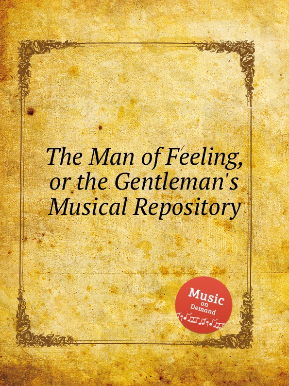 Коллектив авторов The Man of Feeling, or the Gentleman.s Musical Repository коллектив авторов wyeth s repository of sacred music