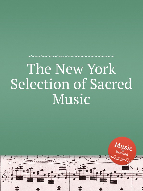 Коллектив авторов The New York Selection of Sacred Music коллектив авторов wyeth s repository of sacred music