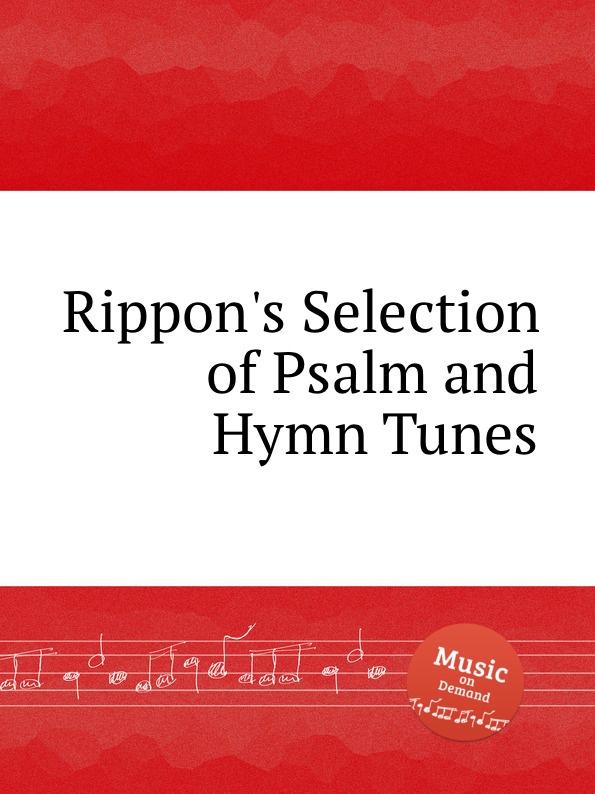 Коллектив авторов Rippon.s Selection of Psalm and Hymn Tunes коллектив авторов a selection of sacred harmony