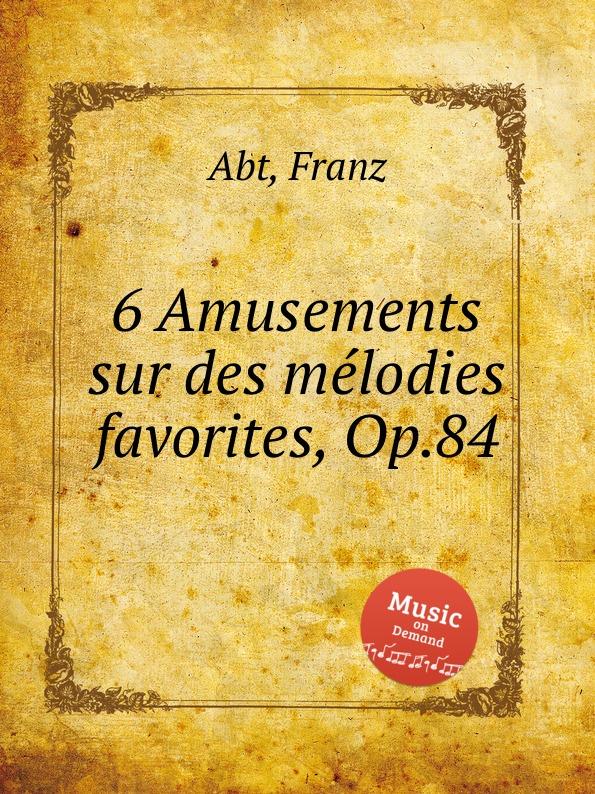 F. Abt 6 Amusements sur des melodies favorites, Op.84 цена и фото
