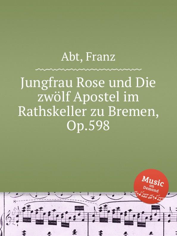 F. Abt Jungfrau Rose und Die zwolf Apostel im Rathskeller zu Bremen, Op.598 цена и фото