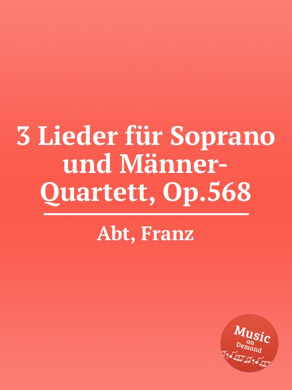 F. Abt 3 Lieder fur Soprano und Manner-Quartett, Op.568 f kauffmann quartett op 14