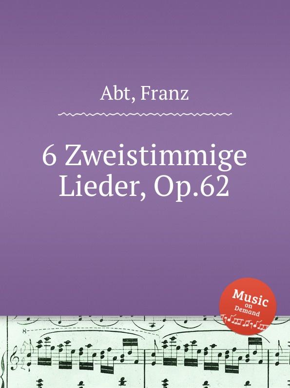 F. Abt 6 Zweistimmige Lieder, Op.62 f abt 4 lieder op 365