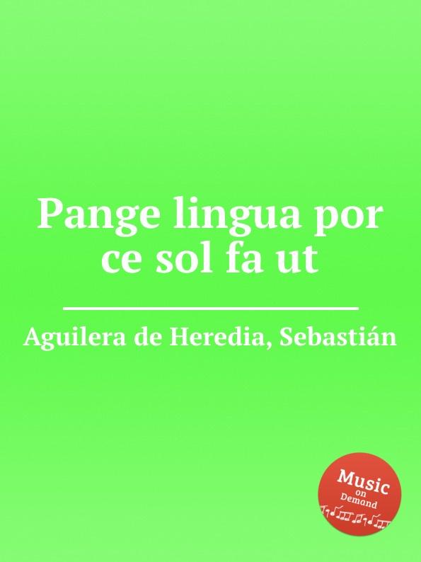 S. Aguilera de Heredia Pange lingua por ce sol fa ut a petit coclico carmen super pange lingua