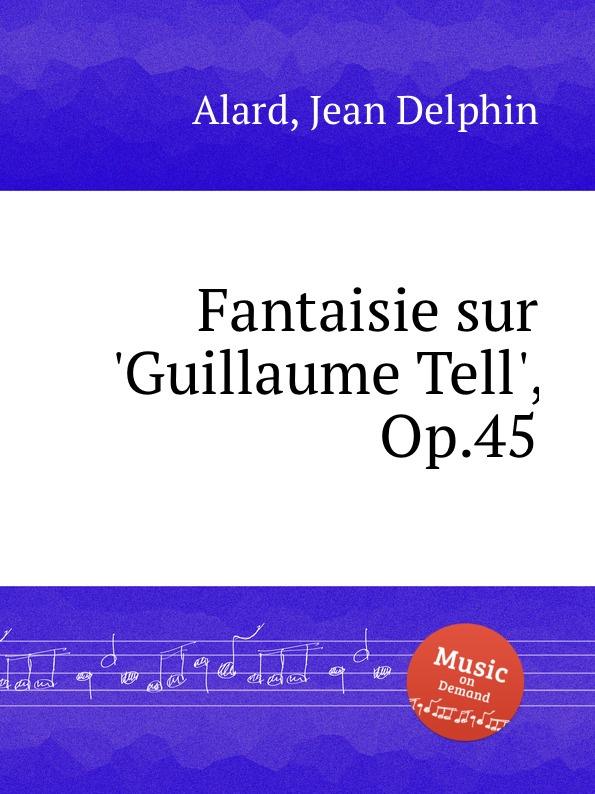 J.D. Alard Fantaisie sur .Guillaume Tell., Op.45 j d alard fantaisie sur un ballo in maschera op 40