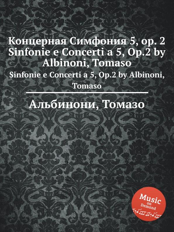 Т. Альбинони Концерная Симфония 5, op. 2. Sinfonie e Concerti a 5, Op.2 by Albinoni, Tomaso e f dall abaco 6 concerti a piu istrumenti op 5