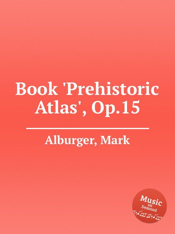 M. Alburger Book .Prehistoric Atlas., Op.15 m alburger the lord s prayer op 5