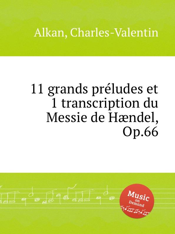 C.-V. Alkan 11 grands preludes et 1 transcription du Messie de Haendel, Op.66 c v alkan 11 pieces dans le style religieux op 72