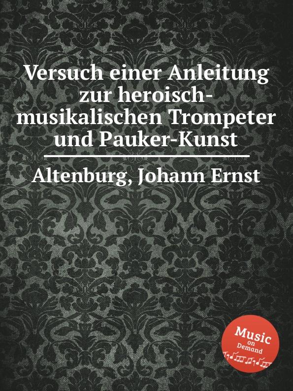 J.E. Altenburg Versuch einer Anleitung zur heroisch-musikalischen Trompeter und Pauker-Kunst f x gabelsberger anleitung zur deutschen rede zeichen kunst oder stenographie