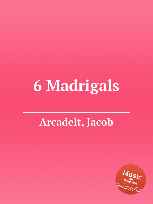 J. Arcadelt 6 Madrigals j wilbye madrigals set 1