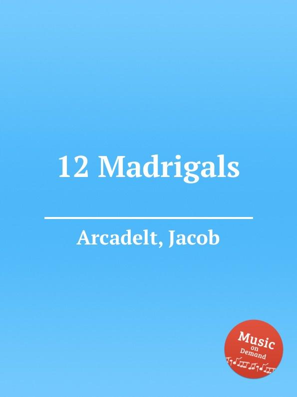 J. Arcadelt 12 Madrigals j wilbye madrigals set 1