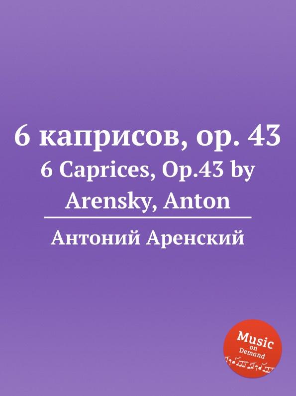 Антон Аренский 6 каприсов, op. 43. 6 Caprices, Op.43 by Arensky, Anton антон аренский сюита соль минор op 7 suite in g minor op 7 by arensky anton