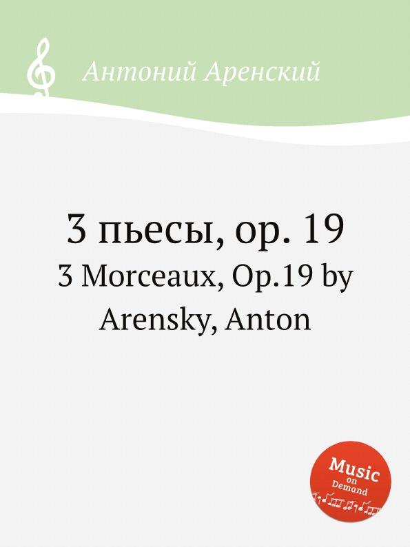 Антон Аренский 3 пьесы, op. 19. 3 Morceaux, Op.19 by Arensky, Anton антон аренский 6 песен op 10 6 songs op 10 by arensky anton