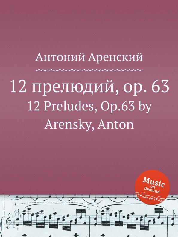Антон Аренский 12 прелюдий, op. 63. 12 Preludes, Op.63 by Arensky, Anton антон аренский 6 песен op 10 6 songs op 10 by arensky anton