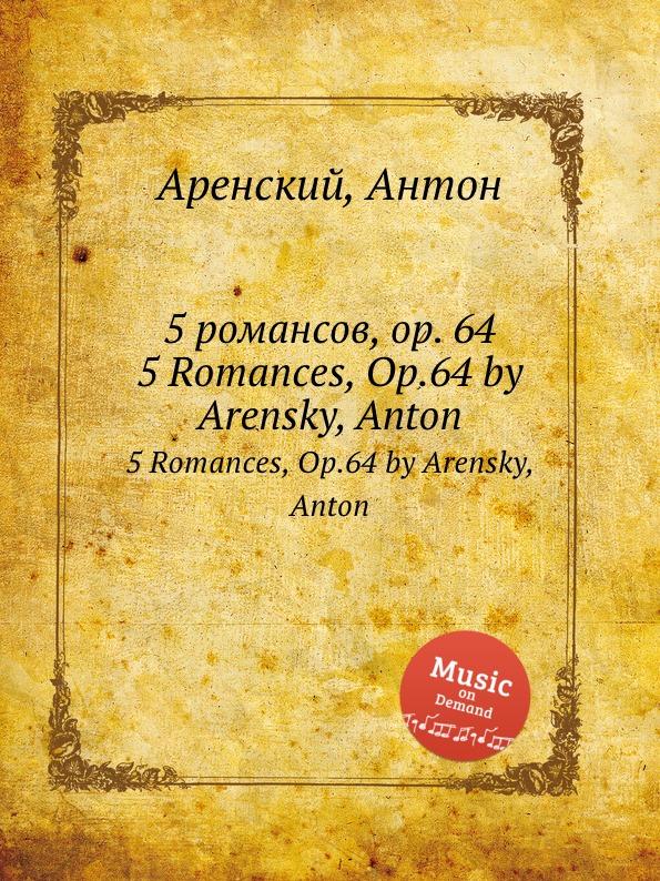 Антон Аренский 5 романсов, op. 64. 5 Romances, Op.64 by Arensky, Anton антон аренский 6 песен op 10 6 songs op 10 by arensky anton