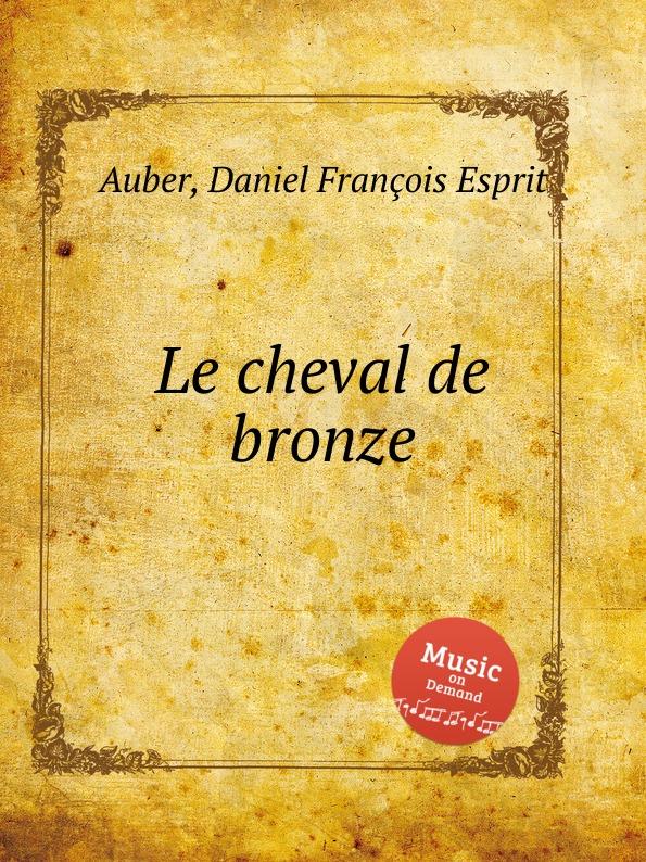 D. François Esprit Auber Le cheval de bronze d françois esprit auber le premier jour de bonheur