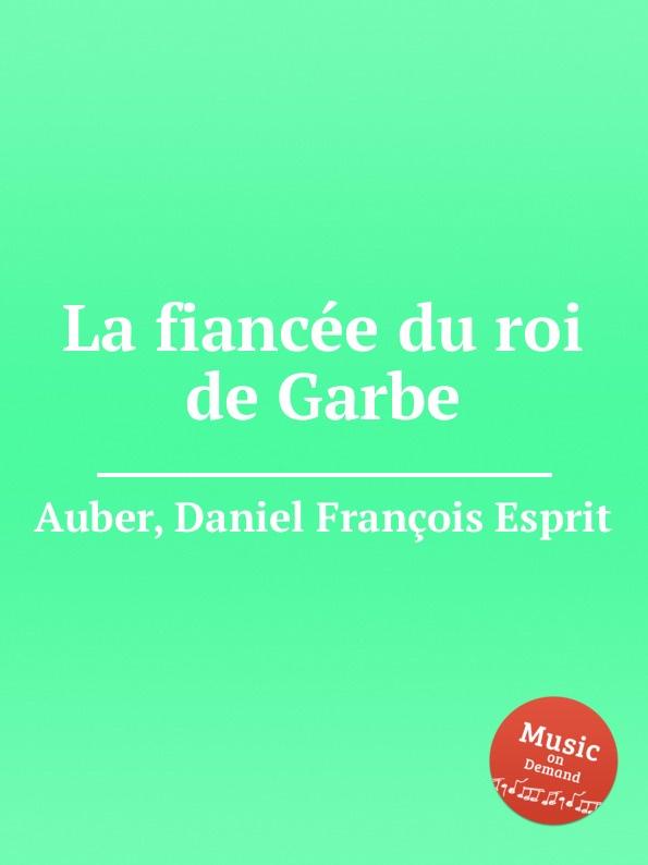 D. François Esprit Auber La fiancee du roi de Garbe d françois esprit auber le premier jour de bonheur