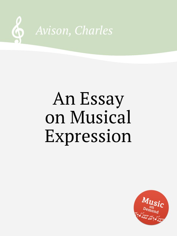 C. Avison An Essay on Musical Expression augustus frederic christopher kollmann an essay on musical harmony