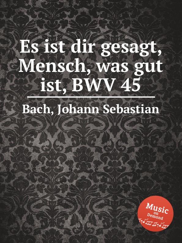 И. С. Бах О, человек. сказано тебе, что . добро, BWV 45