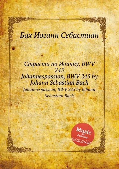 И. С. Бах Страсти по Иоанну, BWV 245 бах страсти по иоанну