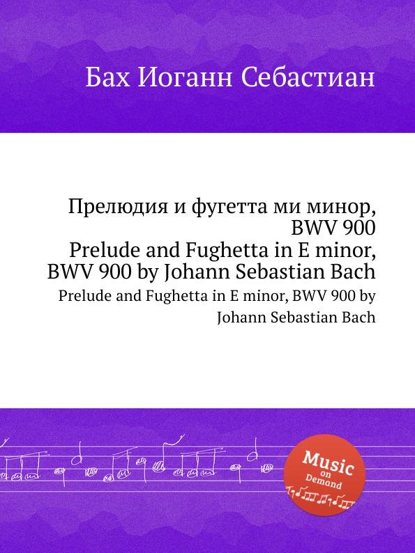 И. С. Бах Прелюдия и фугетта ми минор, BWV 900 и с бах прелюдия и фуга ми минор bwv 548